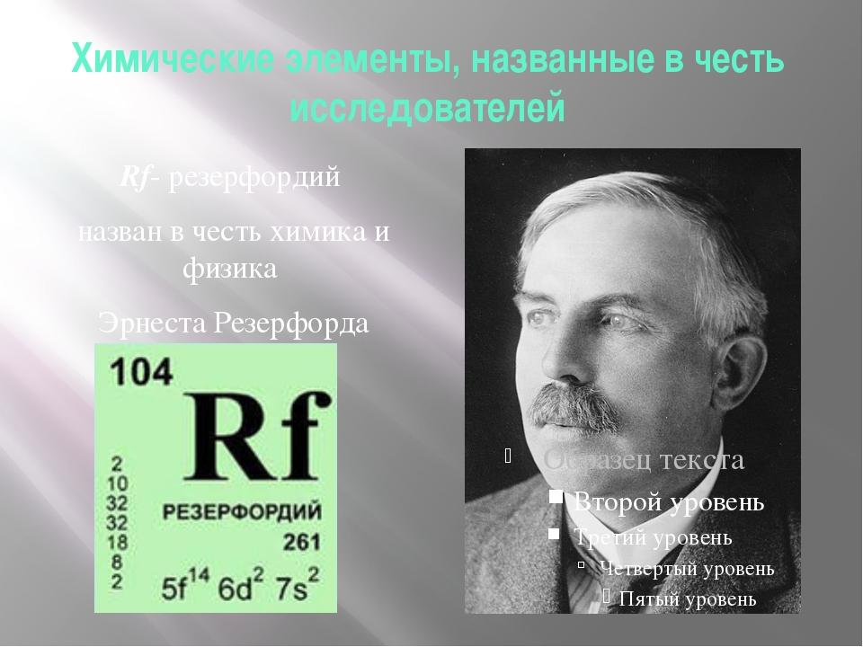 Химические элементы, названные в честь исследователей Rf- резерфордий назван...