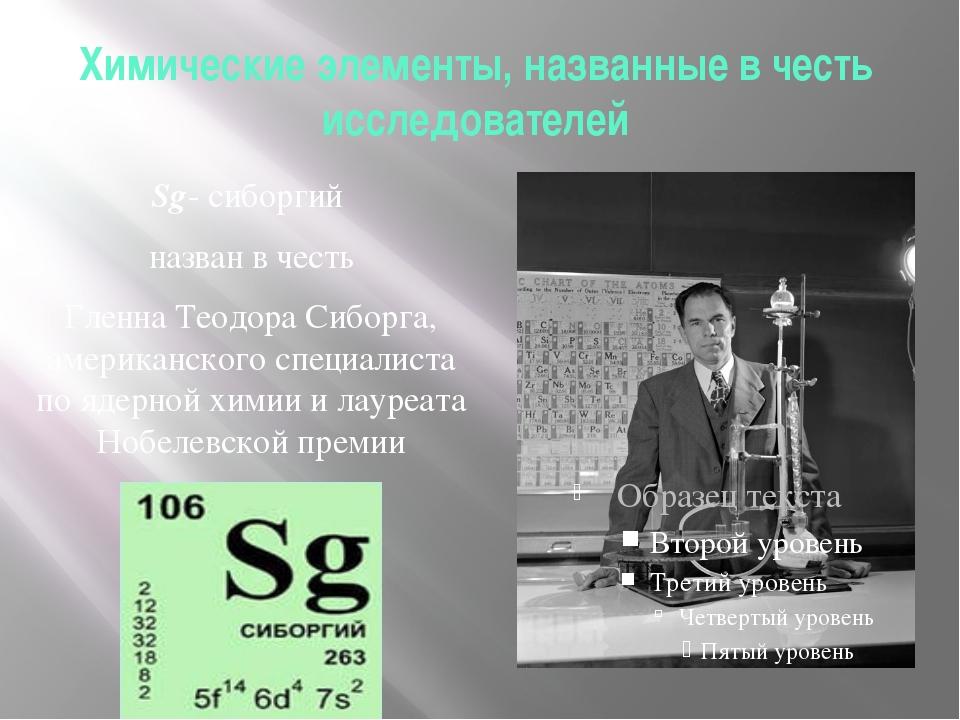 Химические элементы, названные в честь исследователей Sg- сиборгий назван в ч...