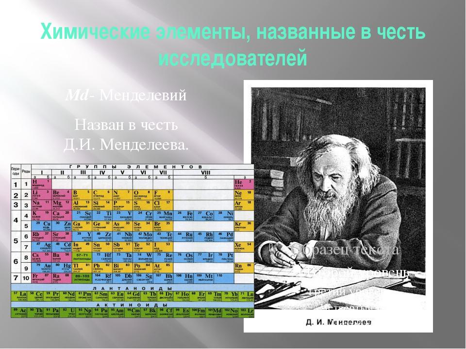 Химические элементы, названные в честь исследователей Мd- Менделевий Назван в...