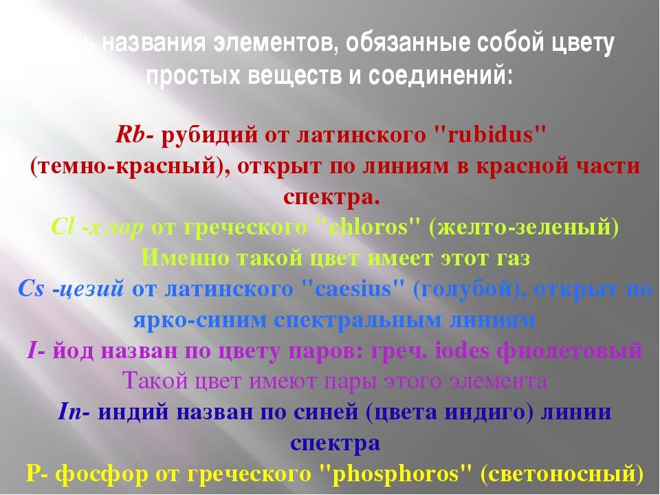 Есть названия элементов, обязанные собой цвету простых веществ и соединений:...
