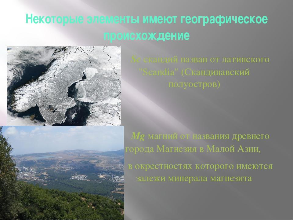 Некоторые элементы имеют географическое происхождение Sc скандий назван от ла...