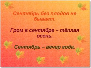 Сентябрь без плодов не бывает. Гром в сентябре – тёплая осень. Сентябрь – веч