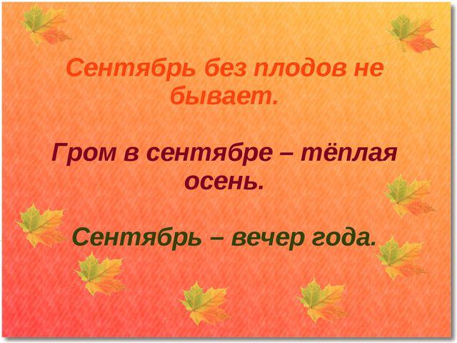 Сентябрь без плодов не бывает. Гром в сентябре – тёплая осень. Сентябрь – веч...