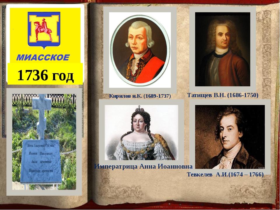 1736 год Кирилов и.К. (1689-1737) Татищев В.Н. (1686-1750) Тевкелев А.И.(1674...