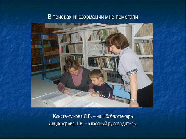 В поисках информации мне помогали Константинова Л.В. – наш библиотекарь Анциф...