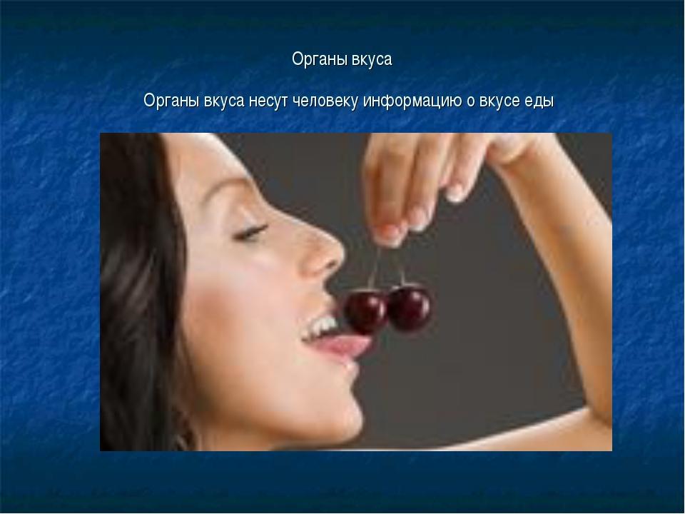 Органы вкуса Органы вкуса несут человеку информацию о вкусе еды