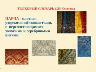 ПАРЧА - плотная узорчатая шёлковая ткань с переплетающимися золотыми и серебр