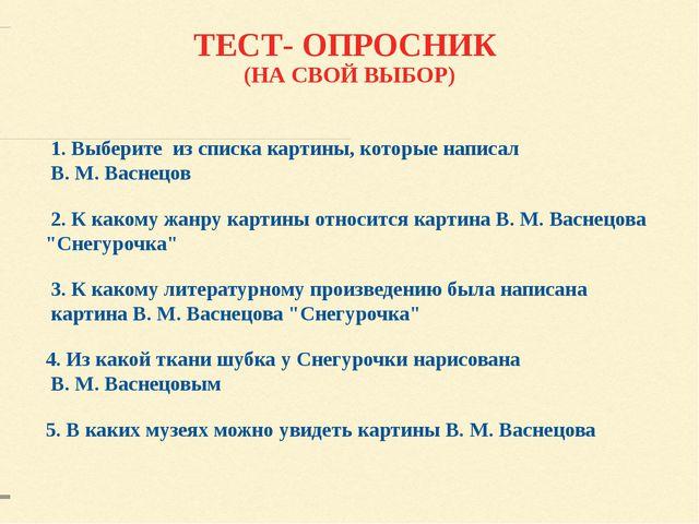 ТЕСТ- ОПРОСНИК (НА СВОЙ ВЫБОР) 1. Выберите из списка картины, которые написал...