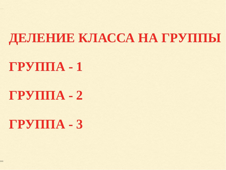ДЕЛЕНИЕ КЛАССА НА ГРУППЫ ГРУППА - 1 ГРУППА - 2 ГРУППА - 3