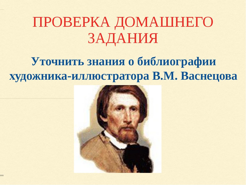 ПРОВЕРКА ДОМАШНЕГО ЗАДАНИЯ Уточнить знания о библиографии художника-иллюстрат...
