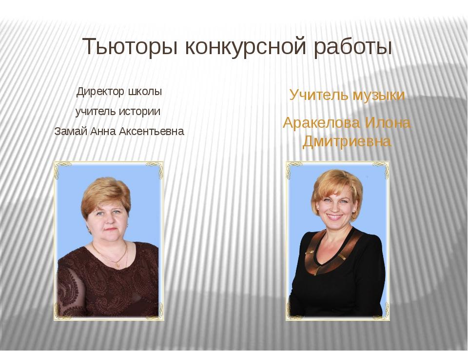 Тьюторы конкурсной работы Директор школы учитель истории Замай Анна Аксентьев...