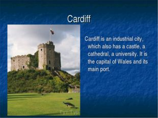 Cardiff Cardiff is an industrial city, which also has a castle, a cathedral,