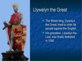 Llywelyn the Great The Welsh king, Llywelyn the Great, tried to unite his pe