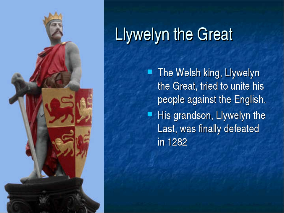Llywelyn the Great The Welsh king, Llywelyn the Great, tried to unite his pe...