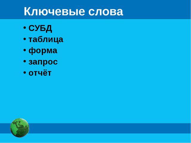Ключевые слова СУБД таблица форма запрос отчёт