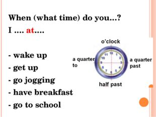 In the morning When (what time) do you…? I …. at…. - wake up - get up - go jo