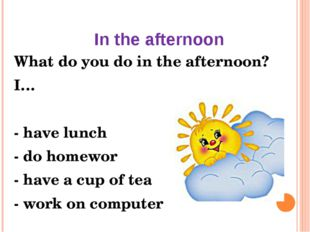 In the afternoon What do you do in the afternoon? I… - have lunch - do homewo
