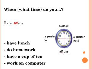When (what time) do you…? I …. at…. - have lunch - do homework - have a cup