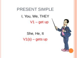 PRESENT SIMPLE I, You, We, THEY V1 – get up She, He, It V1(s) – gets up