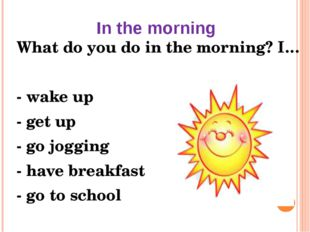 In the morning What do you do in the morning? I… - wake up - get up - go jogg