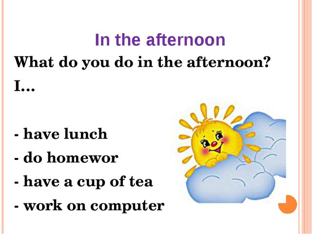 In the afternoon What do you do in the afternoon? I… - have lunch - do homewo...