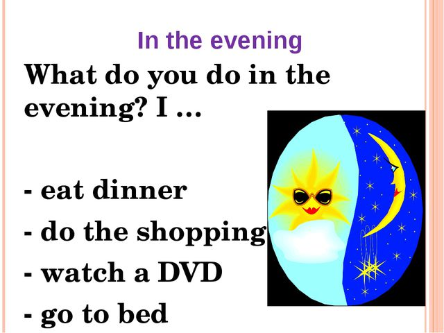 In the evening What do you do in the evening? I … - eat dinner - do the shopp...