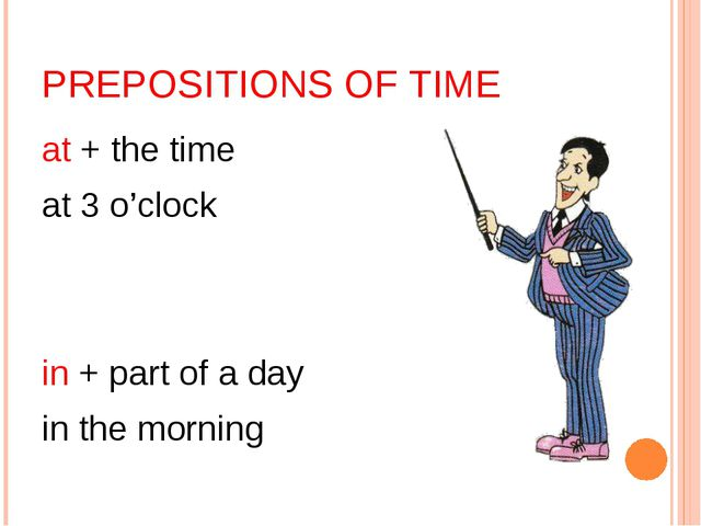 PREPOSITIONS OF TIME at + the time at 3 o'clock in + part of a day in the mor...