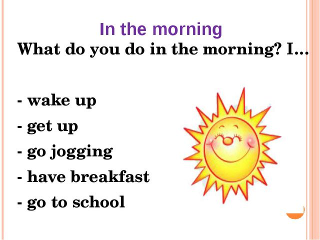 In the morning What do you do in the morning? I… - wake up - get up - go jogg...