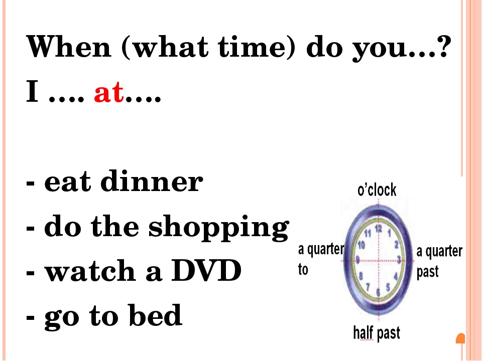 When (what time) do you…? I …. at…. - eat dinner - do the shopping - watch a...