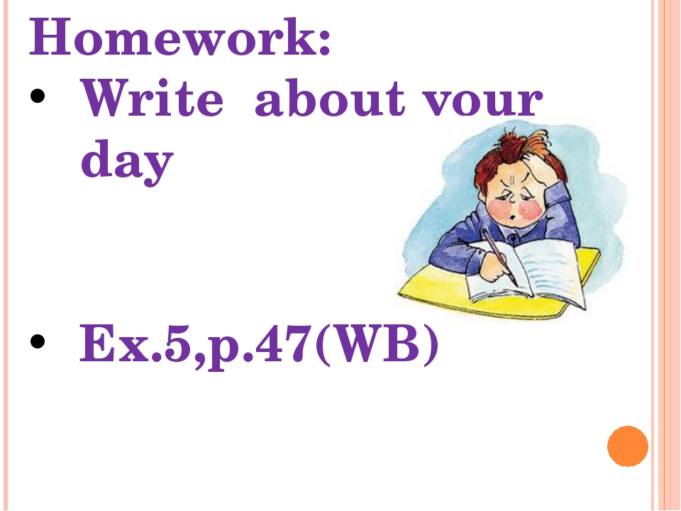 Homework: Write about your day Ex.5,p.47(WB)