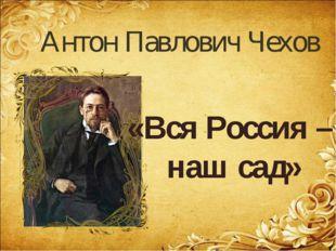 Антон Павлович Чехов «Вся Россия – наш сад»