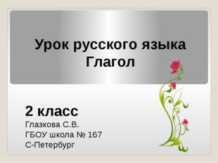 Урок русского языка Глагол 2 класс Глазкова С.В. ГБОУ школа № 167 С-Петербург
