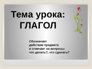 Тема урока: ГЛАГОЛ Обозначает действие предмета и отвечает на вопросы: что де