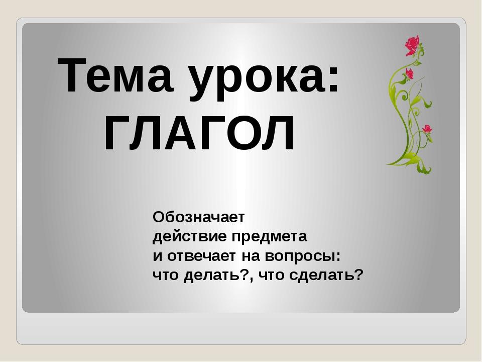 Тема урока: ГЛАГОЛ Обозначает действие предмета и отвечает на вопросы: что де...