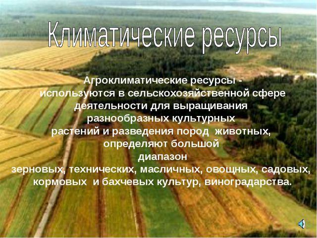 Агроклиматические ресурсы - используются в сельскохозяйственной сфере деятель...