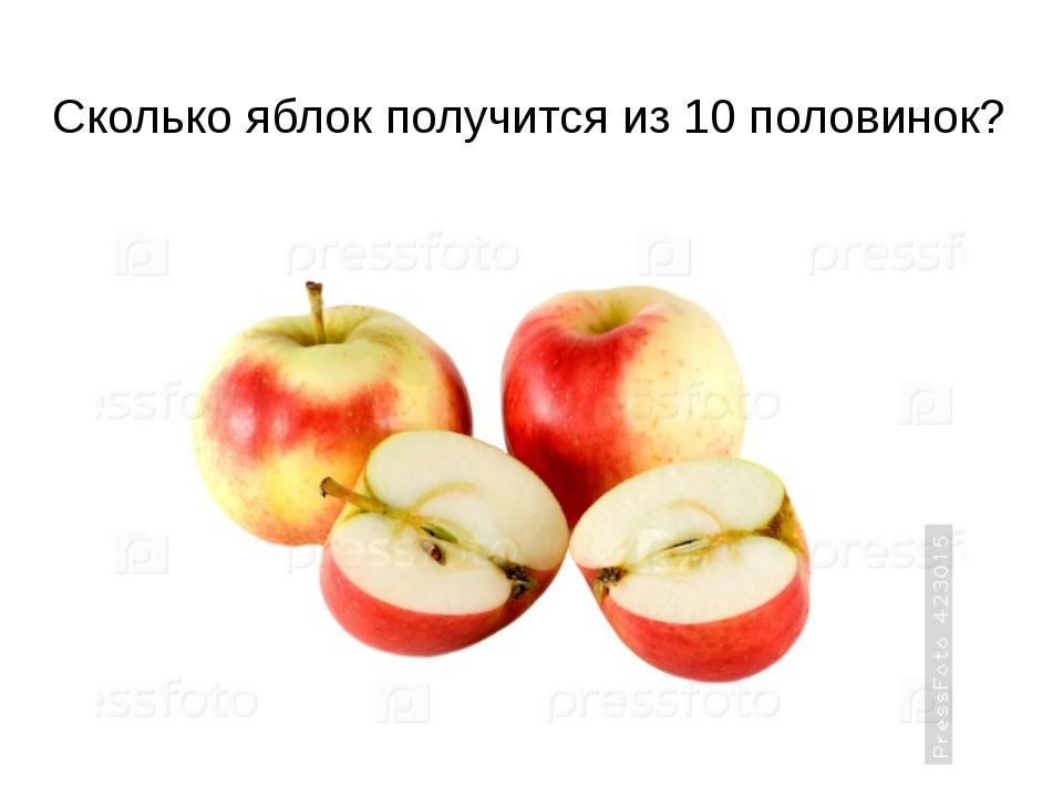 Сколько яблок получится из 10 половинок?