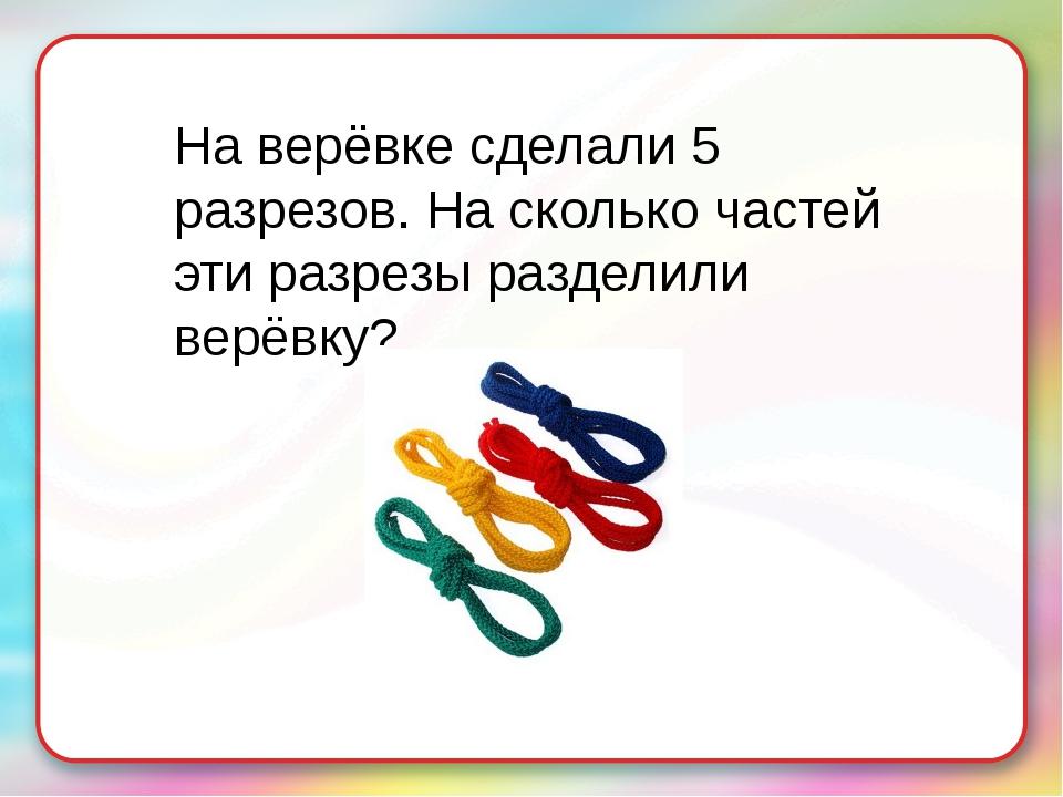 На верёвке сделали 5 разрезов. На сколько частей эти разрезы разделили верёвку?