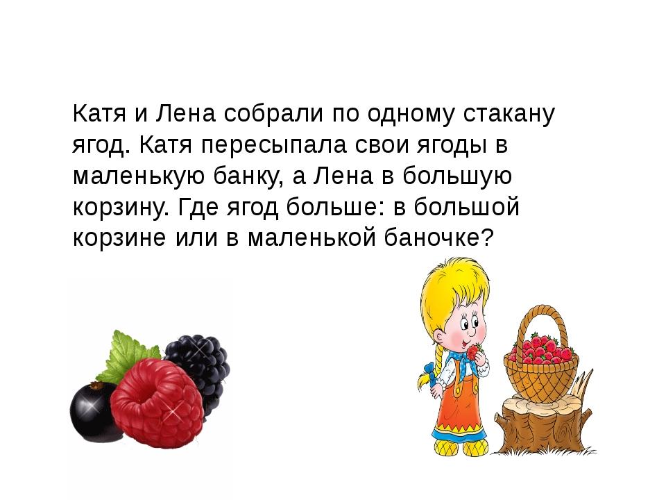 Катя и Лена собрали по одному стакану ягод. Катя пересыпала свои ягоды в мале...