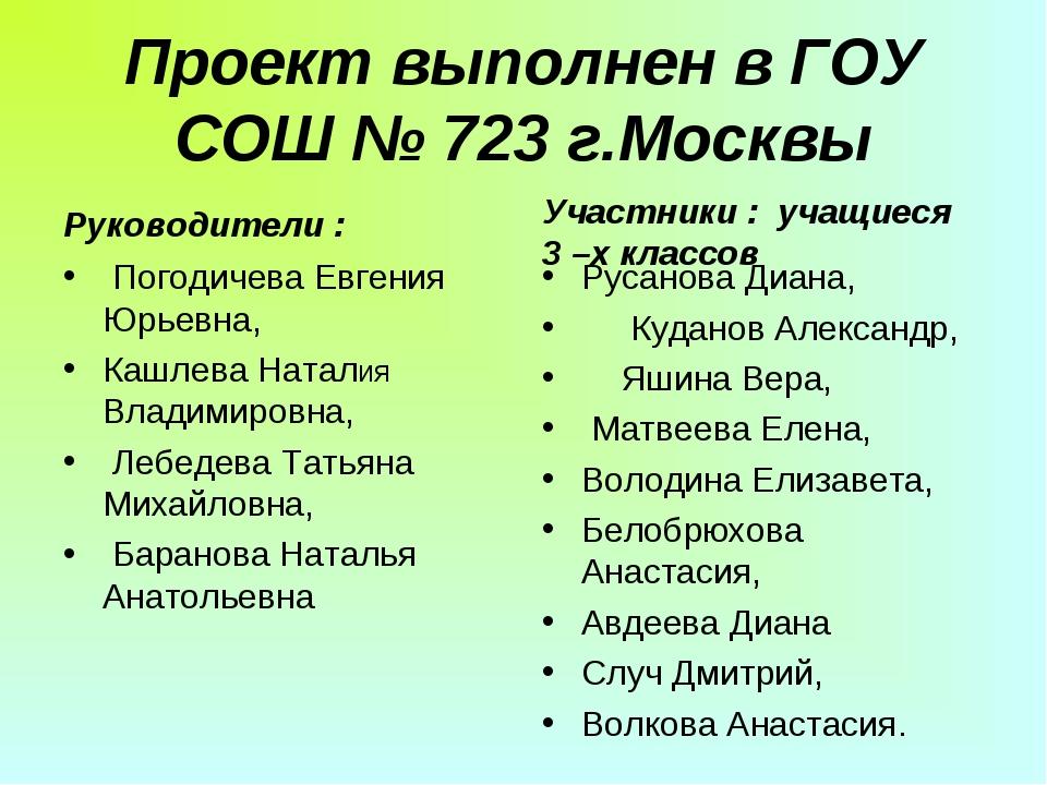Проект выполнен в ГОУ СОШ № 723 г.Москвы Руководители : Погодичева Евгения Юр...