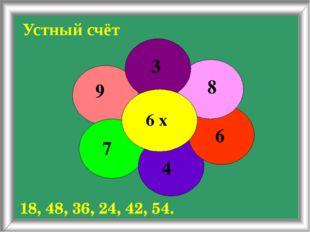 Устный счёт 18, 48, 36, 24, 42, 54. 6 х 3 8 6 4 7 9