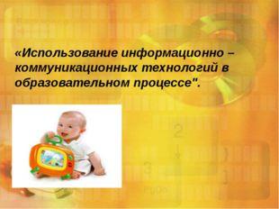 «Использование информационно – коммуникационных технологий в образовательном