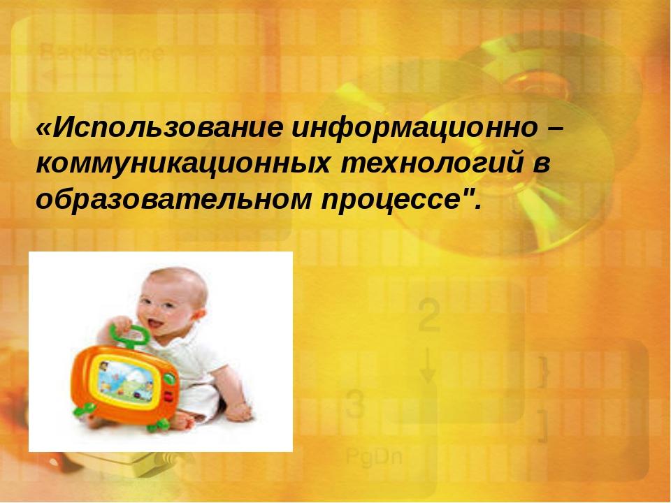 «Использование информационно – коммуникационных технологий в образовательном...