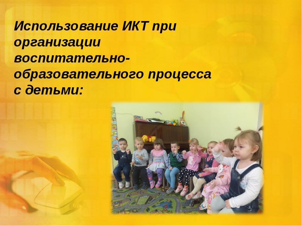Использование ИКТ при организации воспитательно-образовательного процесса с д...