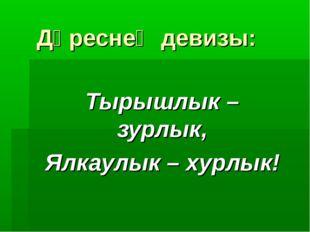 Дәреснең девизы: Тырышлык – зурлык, Ялкаулык – хурлык!