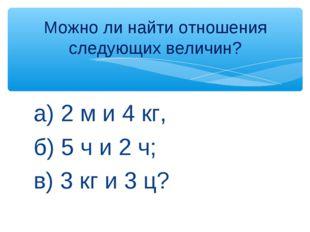 а) 2 м и 4 кг, б) 5 ч и 2 ч; в) 3 кг и 3 ц? Можно ли найти отношения следующи