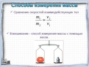 Сравнение скоростей взаимодействующих тел Взвешивание - способ измерения мас