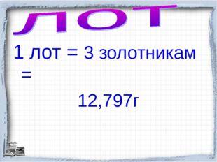 1 лот = 3 золотникам = 12,797г
