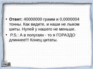 Ответ: 40000000 грамм и 0,0000004 тонны. Как видите, и наши не лыком шиты. Ну