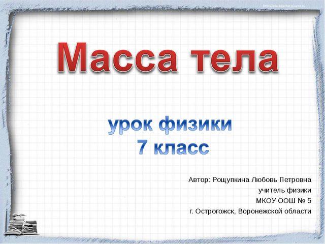 Автор: Рощупкина Любовь Петровна учитель физики МКОУ ООШ № 5 г. Острогожск,...