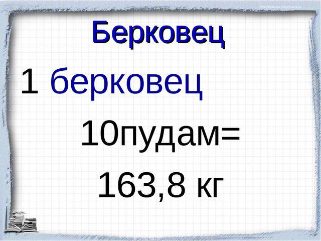 Берковец 1 берковец 10пудам= 163,8 кг